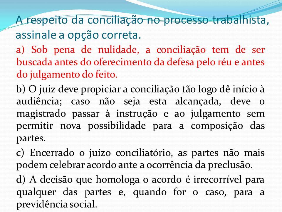 A respeito da conciliação no processo trabalhista, assinale a opção correta. a) Sob pena de nulidade, a conciliação tem de ser buscada antes do oferec