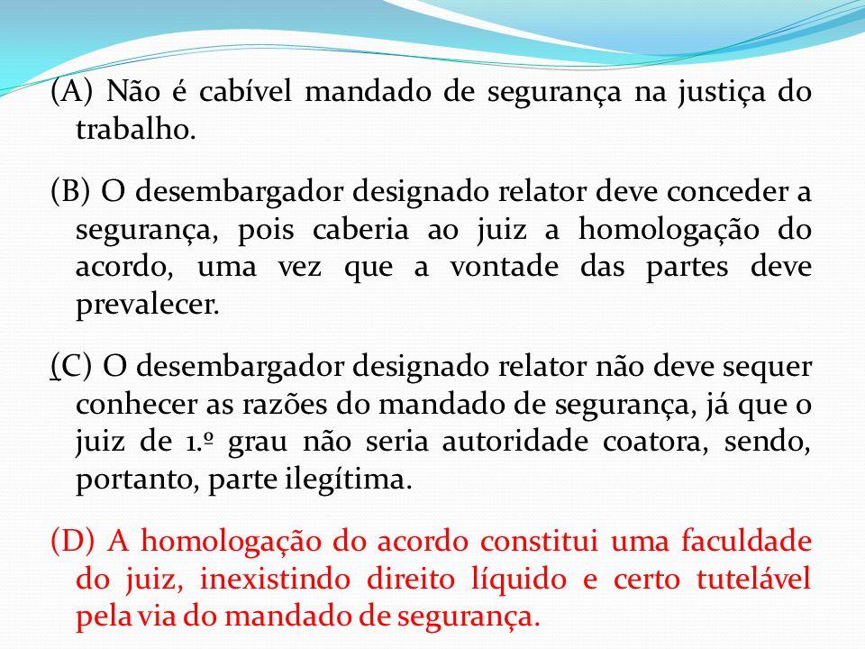 (A) Não é cabível mandado de segurança na justiça do trabalho. (B) O desembargador designado relator deve conceder a segurança, pois caberia ao juiz a