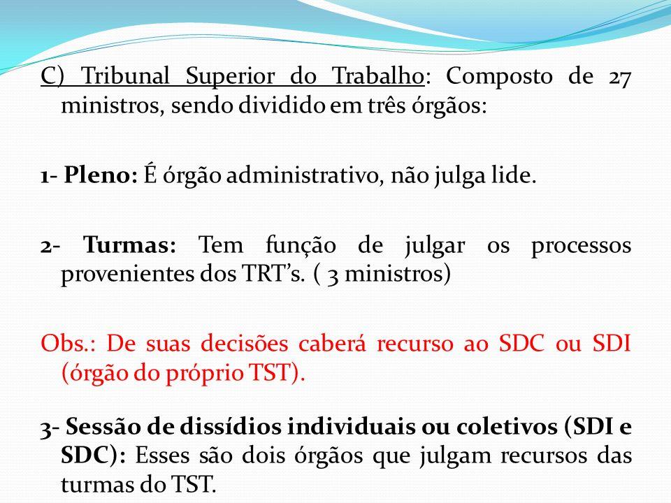 C) Tribunal Superior do Trabalho: Composto de 27 ministros, sendo dividido em três órgãos: 1- Pleno: É órgão administrativo, não julga lide. 2- Turmas