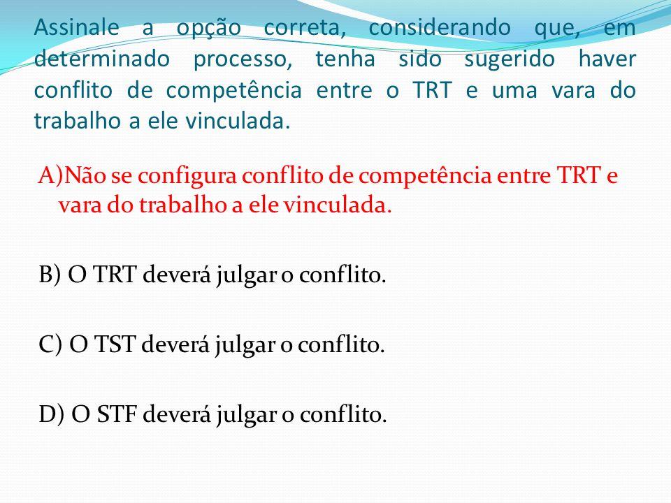 Assinale a opção correta, considerando que, em determinado processo, tenha sido sugerido haver conflito de competência entre o TRT e uma vara do traba