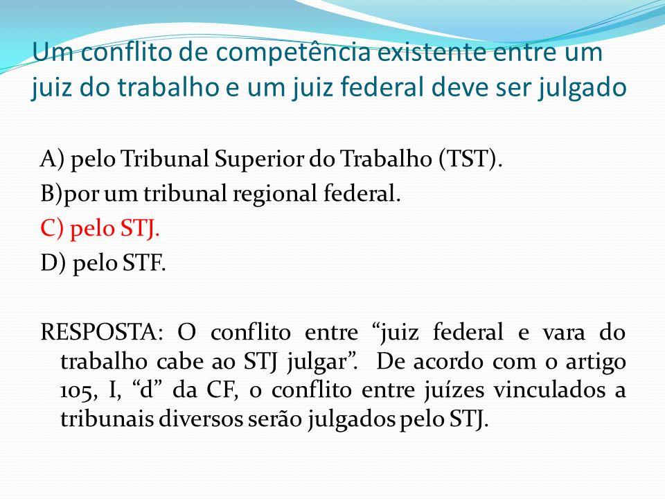 Um conflito de competência existente entre um juiz do trabalho e um juiz federal deve ser julgado A) pelo Tribunal Superior do Trabalho (TST). B)por u