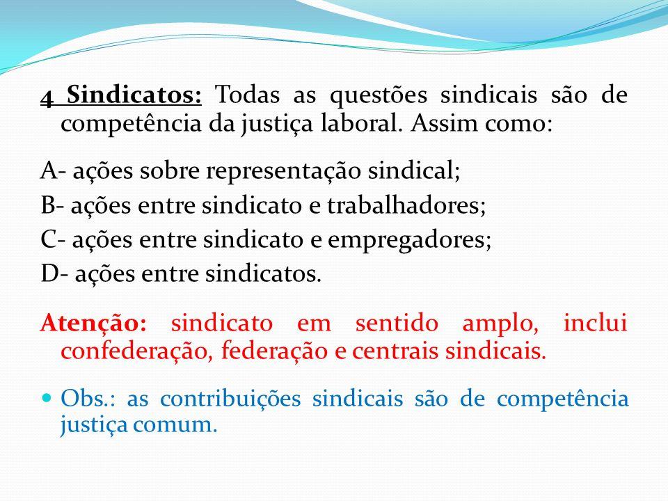 4 Sindicatos: Todas as questões sindicais são de competência da justiça laboral. Assim como: A- ações sobre representação sindical; B- ações entre sin