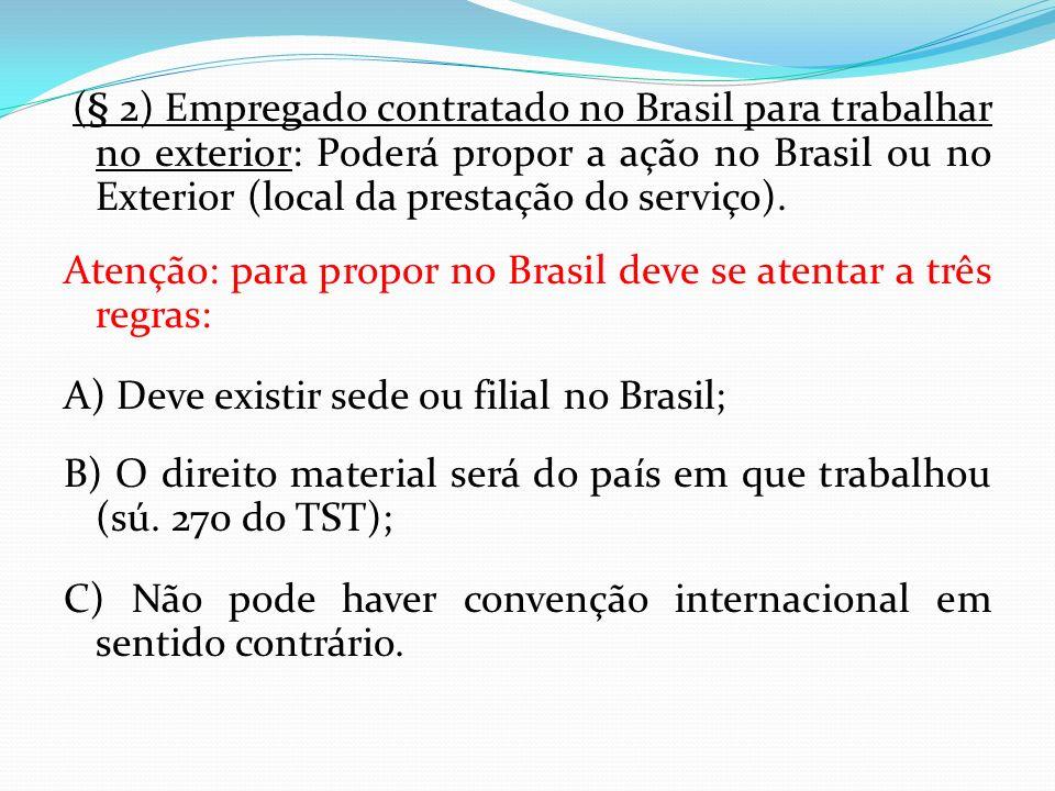 (§ 2) Empregado contratado no Brasil para trabalhar no exterior: Poderá propor a ação no Brasil ou no Exterior (local da prestação do serviço). Atençã