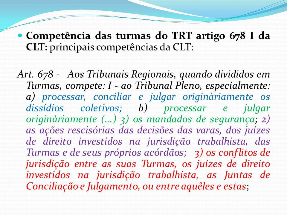 Competência das turmas do TRT artigo 678 I da CLT: principais competências da CLT: Art. 678 - Aos Tribunais Regionais, quando divididos em Turmas, com