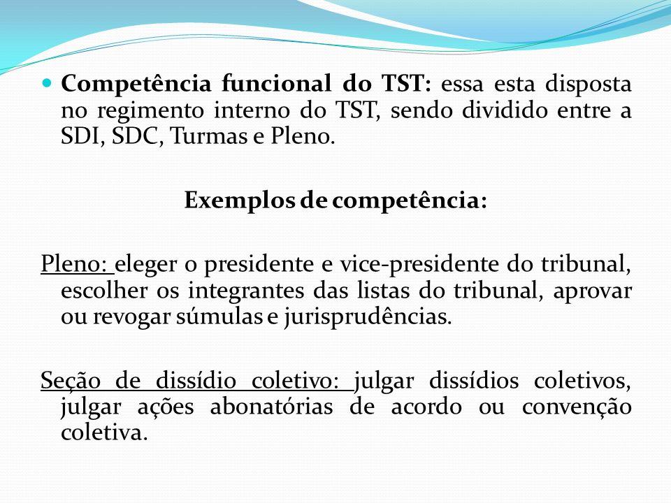 Competência funcional do TST: essa esta disposta no regimento interno do TST, sendo dividido entre a SDI, SDC, Turmas e Pleno. Exemplos de competência