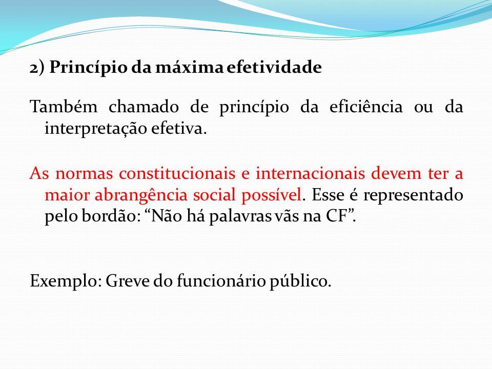 2) Princípio da máxima efetividade Também chamado de princípio da eficiência ou da interpretação efetiva. As normas constitucionais e internacionais d