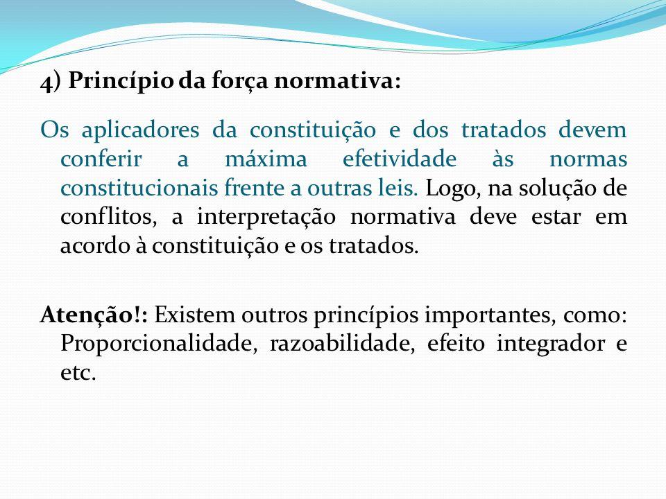 4) Princípio da força normativa: Os aplicadores da constituição e dos tratados devem conferir a máxima efetividade às normas constitucionais frente a