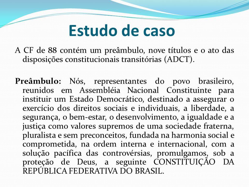 Estudo de caso A CF de 88 contém um preâmbulo, nove títulos e o ato das disposições constitucionais transitórias (ADCT). Preâmbulo: Nós, representante