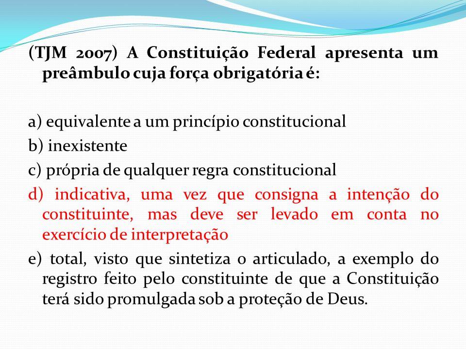 (TJM 2007) A Constituição Federal apresenta um preâmbulo cuja força obrigatória é: a) equivalente a um princípio constitucional b) inexistente c) próp