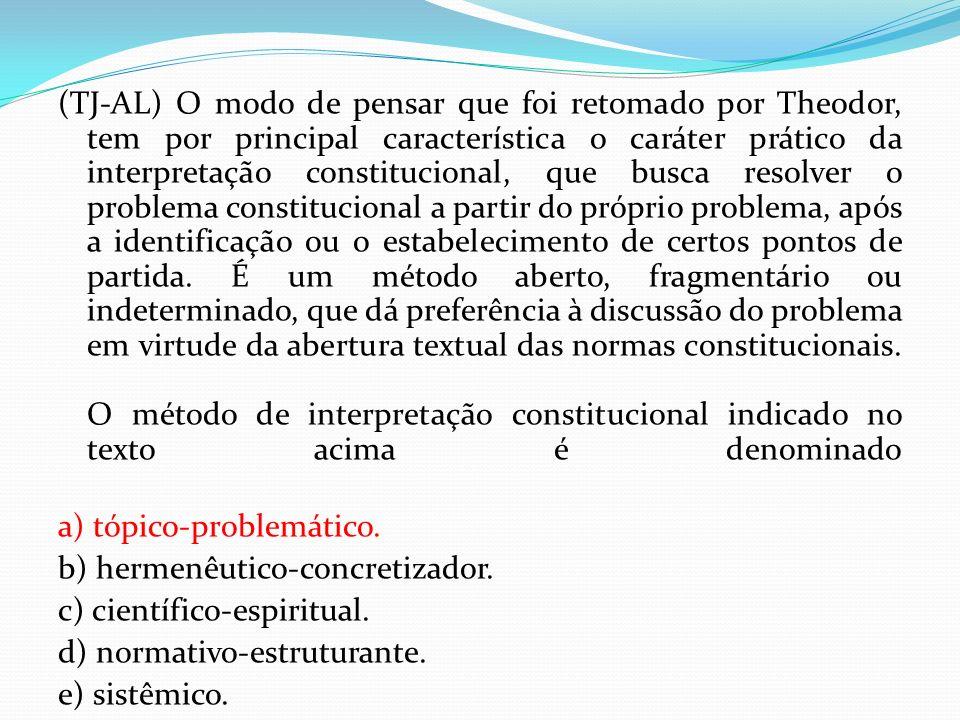 (TJ-AL) O modo de pensar que foi retomado por Theodor, tem por principal característica o caráter prático da interpretação constitucional, que busca r