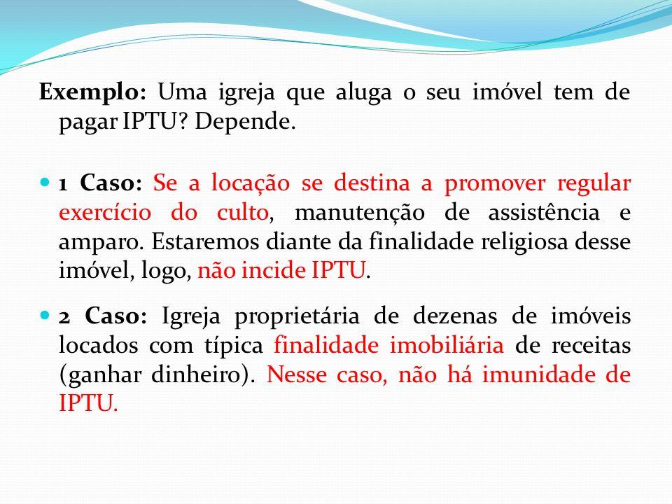 Exemplo: Uma igreja que aluga o seu imóvel tem de pagar IPTU.