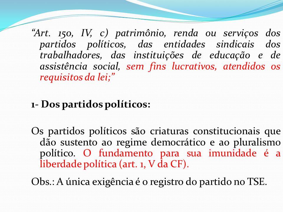 Art. 150, IV, c) patrimônio, renda ou serviços dos partidos políticos, das entidades sindicais dos trabalhadores, das instituições de educação e de as
