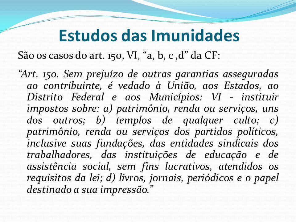 Estudos das Imunidades São os casos do art.150, VI, a, b, c,d da CF: Art.