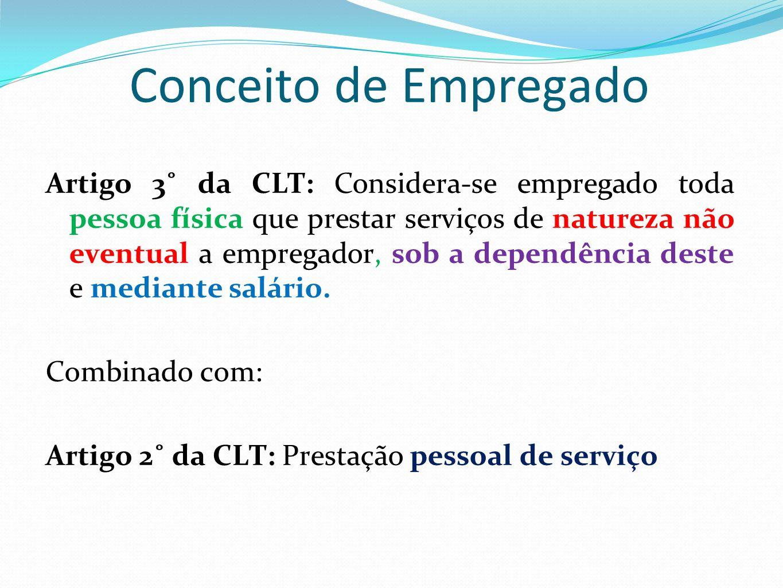 Conceito de Empregado Artigo 3˚ da CLT: Considera-se empregado toda pessoa física que prestar serviços de natureza não eventual a empregador, sob a dependência deste e mediante salário.