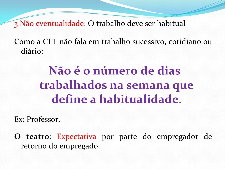 3 Não eventualidade: O trabalho deve ser habitual Como a CLT não fala em trabalho sucessivo, cotidiano ou diário: Não é o número de dias trabalhados na semana que define a habitualidade.