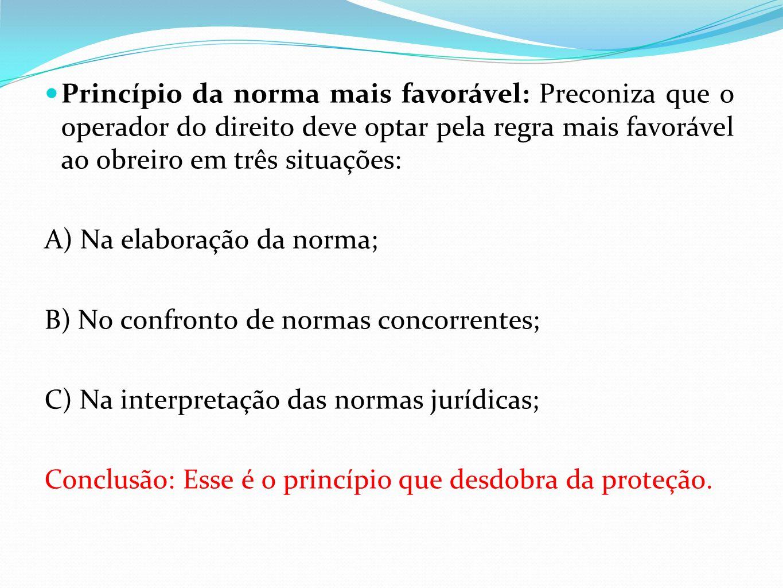 Princípio da norma mais favorável: Preconiza que o operador do direito deve optar pela regra mais favorável ao obreiro em três situações: A) Na elaboração da norma; B) No confronto de normas concorrentes; C) Na interpretação das normas jurídicas; Conclusão: Esse é o princípio que desdobra da proteção.