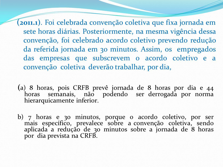 ( a) 8 horas, pois CRFB prevê jornada de 8 horas por dia e 44 horas semanais, não podendo ser derrogada por norma hierarquicamente inferior.