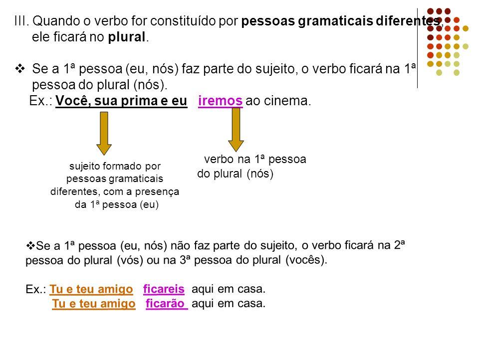III. Quando o verbo for constituído por pessoas gramaticais diferentes, ele ficará no plural. Se a 1ª pessoa (eu, nós) faz parte do sujeito, o verbo f