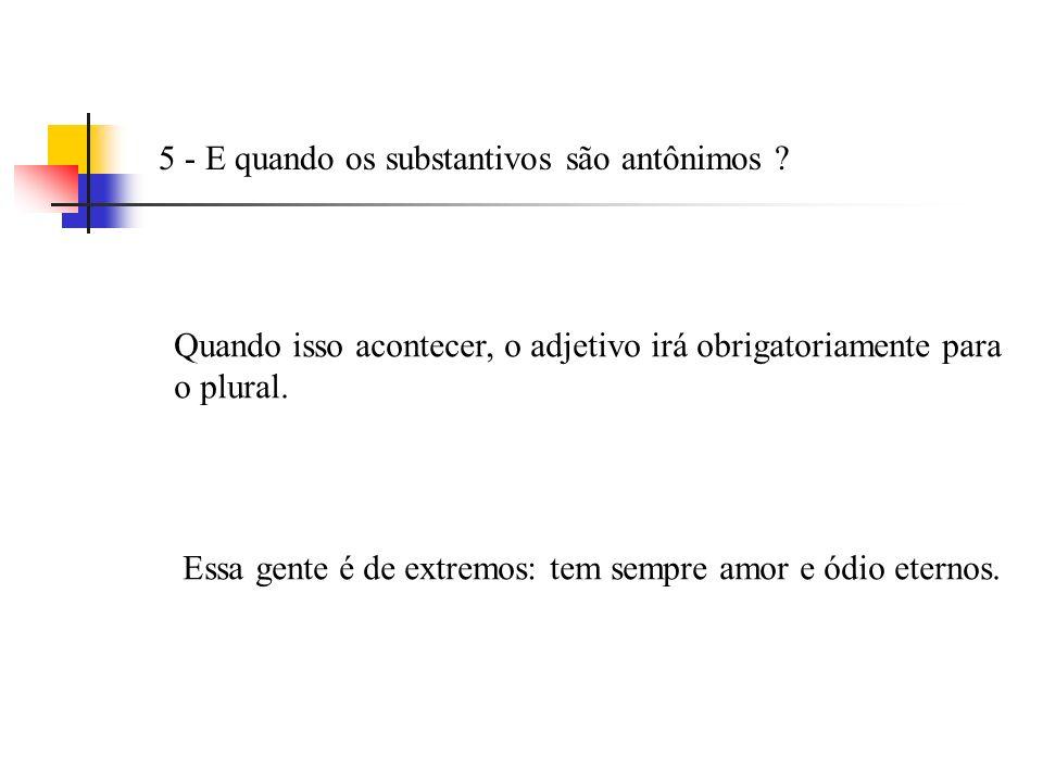 4 – E se os substantivos são sinônimos ? Nesse caso o adjetivo concorda com o mais próximo. Luís tinha idéia e pensamento fixo.