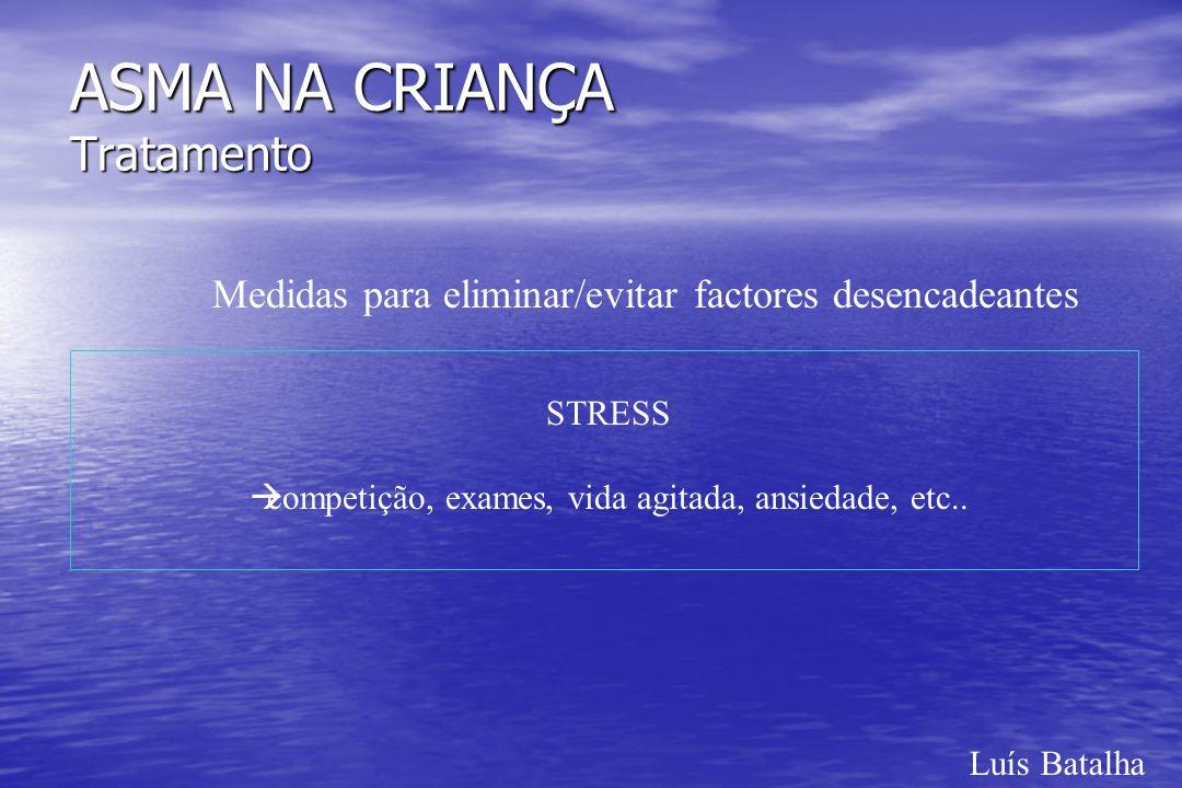 Luís Batalha ASMA NA CRIANÇA Tratamento Medidas para eliminar/evitar factores desencadeantes STRESS àcompetição, exames, vida agitada, ansiedade, etc.