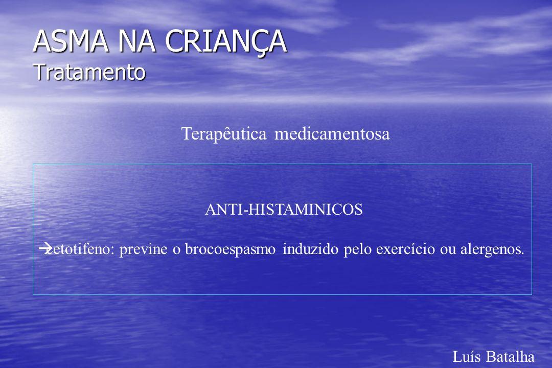 Luís Batalha ASMA NA CRIANÇA Tratamento Terapêutica medicamentosa ANTI-HISTAMINICOS àcetotifeno: previne o brocoespasmo induzido pelo exercício ou ale