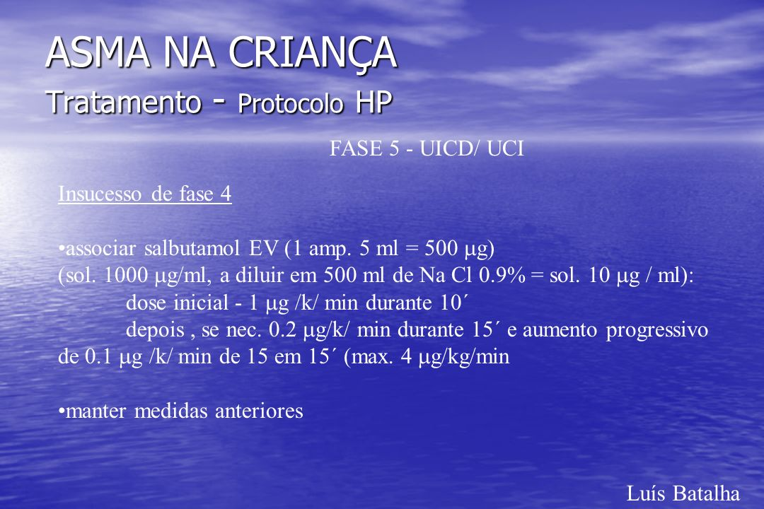 Luís Batalha ASMA NA CRIANÇA Tratamento - Protocolo HP FASE 5 - UICD/ UCI Insucesso de fase 4 associar salbutamol EV (1 amp. 5 ml = 500 g) (sol. 1000