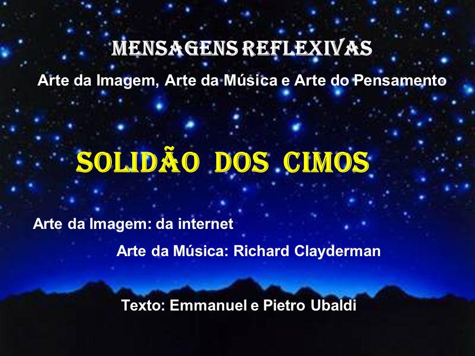 MENSAGENS REFLEXIVAS Arte da Imagem, Arte da Música e Arte do Pensamento Arte da Imagem: da internet Arte da Música: Richard Clayderman Texto: Emmanuel e Pietro Ubaldi SOLIDÃO dos cimos