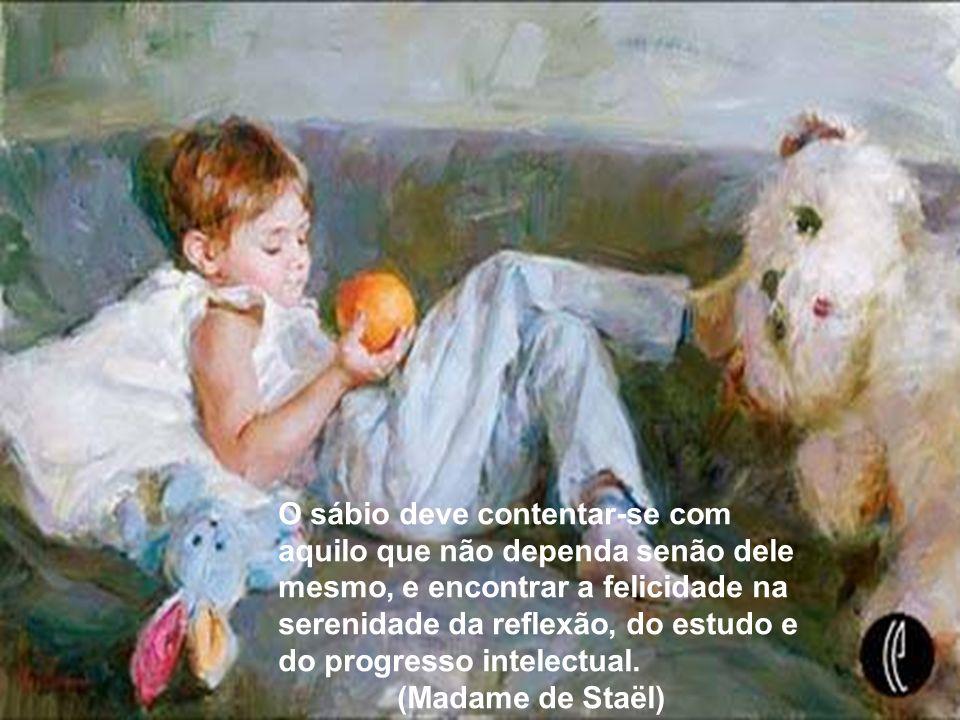 O sábio deve contentar-se com aquilo que não dependa senão dele mesmo, e encontrar a felicidade na serenidade da reflexão, do estudo e do progresso intelectual.