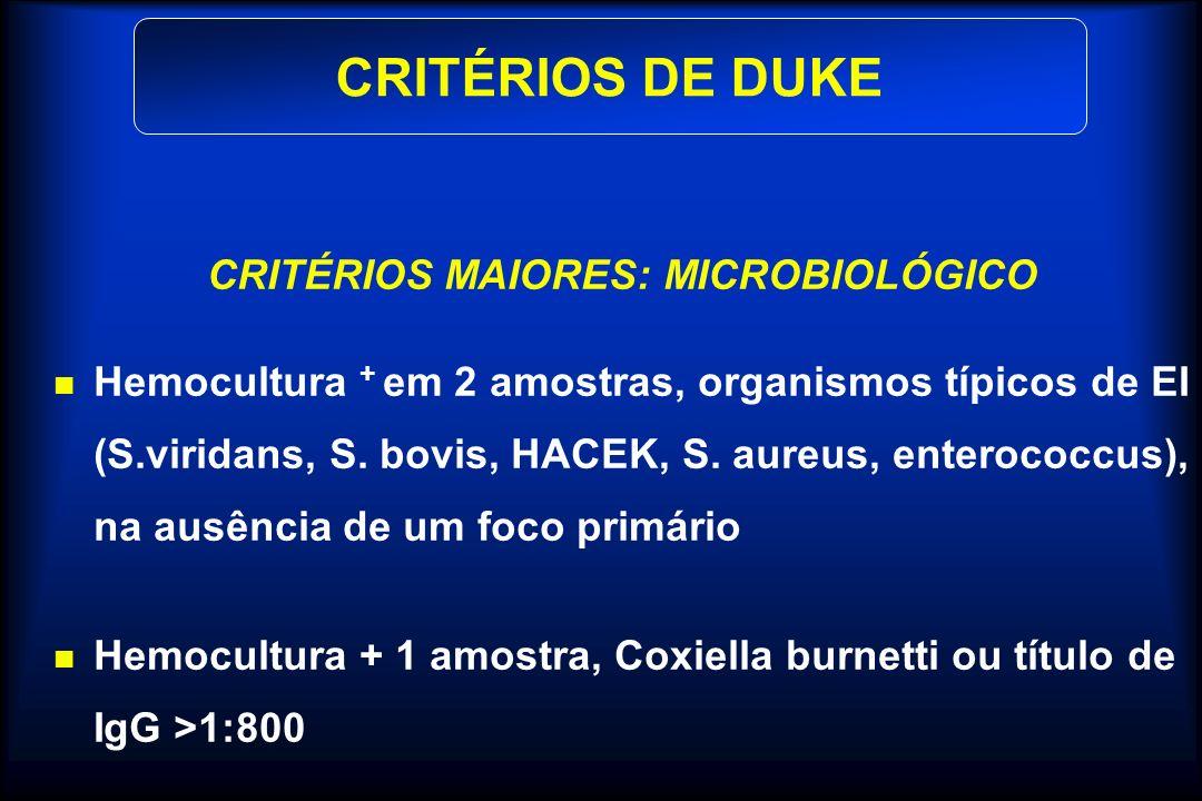 CRITÉRIOS MAIORES: MICROBIOLÓGICO Hemocultura + em 2 amostras, organismos típicos de EI (S.viridans, S. bovis, HACEK, S. aureus, enterococcus), na aus