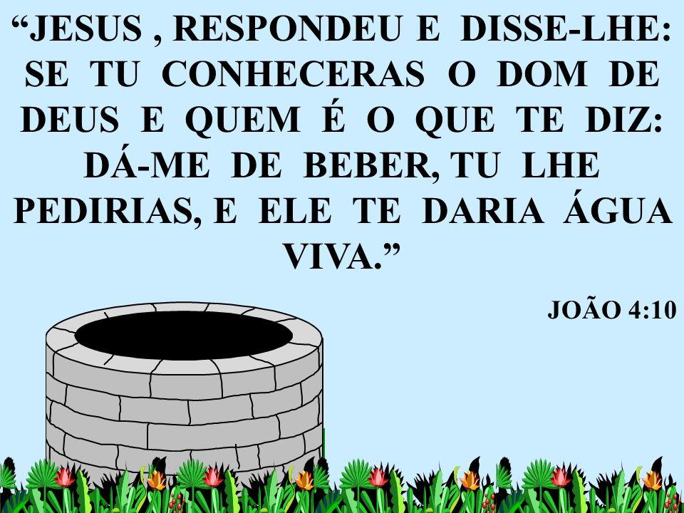 JESUS, RESPONDEU E DISSE-LHE: SE TU CONHECERAS O DOM DE DEUS E QUEM É O QUE TE DIZ: DÁ-ME DE BEBER, TU LHE PEDIRIAS, E ELE TE DARIA ÁGUA VIVA. JOÃO 4: