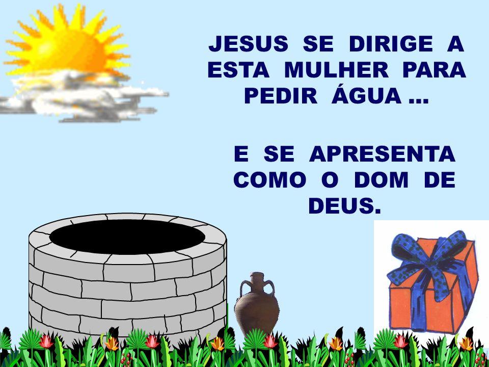 JESUS SE DIRIGE A ESTA MULHER PARA PEDIR ÁGUA... E SE APRESENTA COMO O DOM DE DEUS.