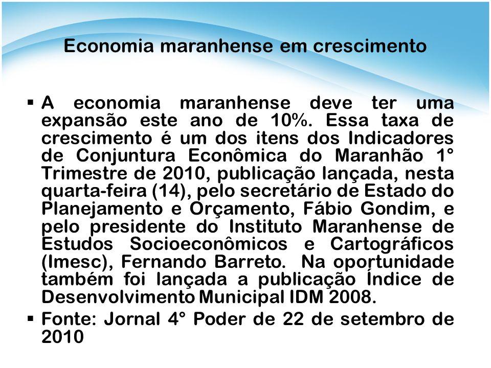 Economia maranhense em crescimento A economia maranhense deve ter uma expansão este ano de 10%. Essa taxa de crescimento é um dos itens dos Indicadore