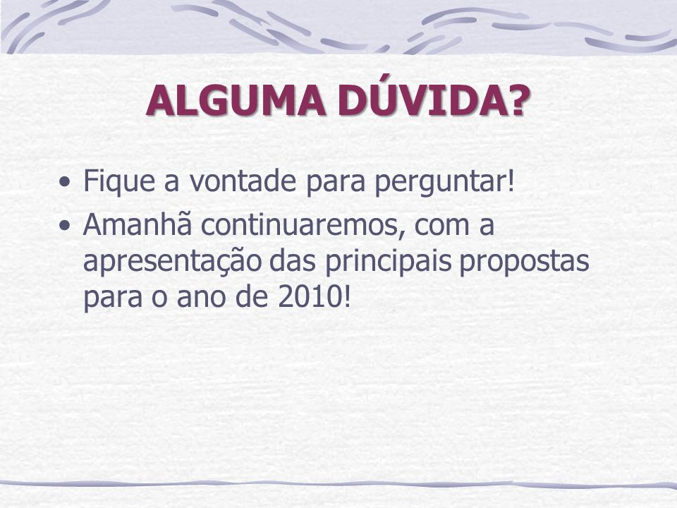 ALGUMA DÚVIDA? Fique a vontade para perguntar! Amanhã continuaremos, com a apresentação das principais propostas para o ano de 2010!