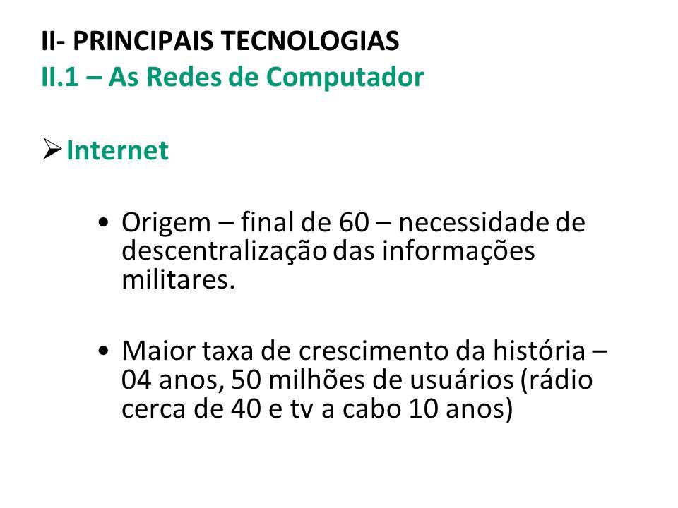 II- PRINCIPAIS TECNOLOGIAS II.1 – As Redes de Computador Internet Origem – final de 60 – necessidade de descentralização das informações militares. Ma