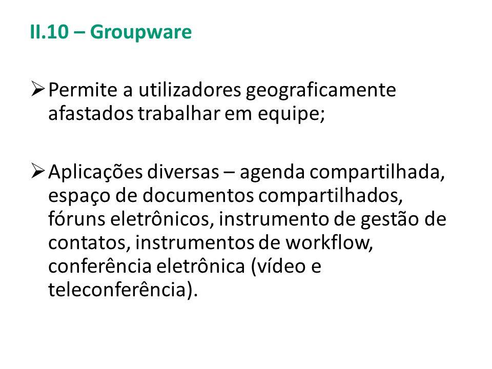 II.10 – Groupware Permite a utilizadores geograficamente afastados trabalhar em equipe; Aplicações diversas – agenda compartilhada, espaço de document