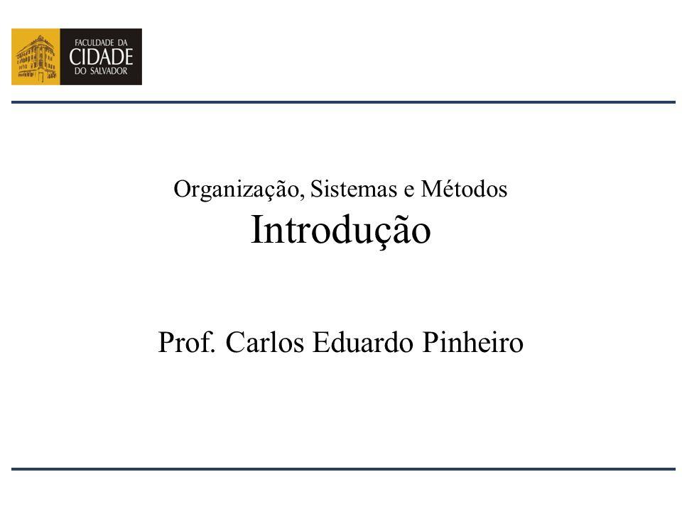Organização, Sistemas e Métodos Introdução Prof. Carlos Eduardo Pinheiro