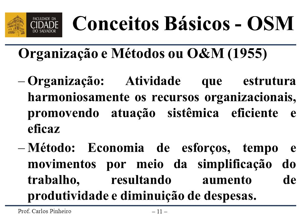 Prof. Carlos Pinheiro – 11 – Conceitos Básicos - OSM Organização e Métodos ou O&M (1955) –Organização: Atividade que estrutura harmoniosamente os recu
