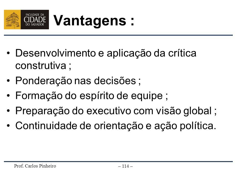 Prof. Carlos Pinheiro – 114 – Vantagens : Desenvolvimento e aplicação da crítica construtiva ; Ponderação nas decisões ; Formação do espírito de equip
