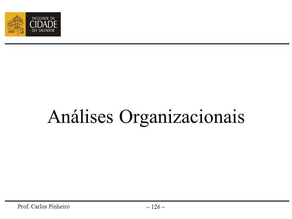 Prof. Carlos Pinheiro – 126 – Análises Organizacionais