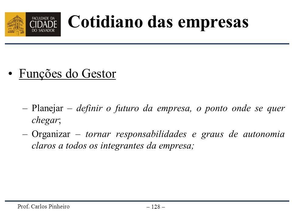 Prof. Carlos Pinheiro – 128 – Cotidiano das empresas Funções do Gestor –Planejar – definir o futuro da empresa, o ponto onde se quer chegar; –Organiza