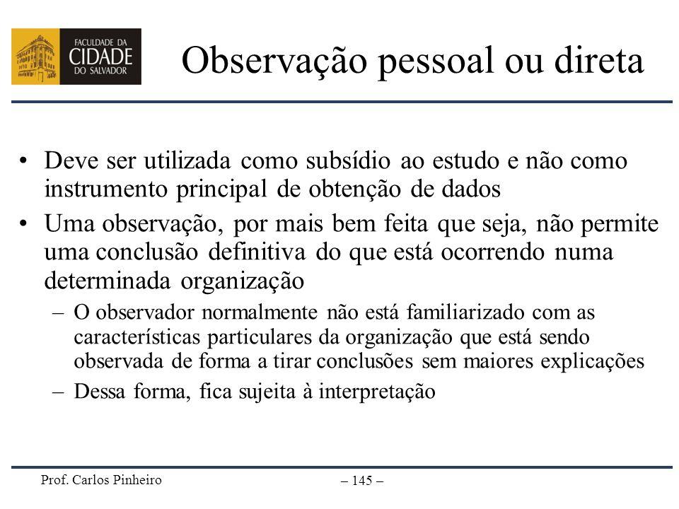 Prof. Carlos Pinheiro – 145 – Observação pessoal ou direta Deve ser utilizada como subsídio ao estudo e não como instrumento principal de obtenção de