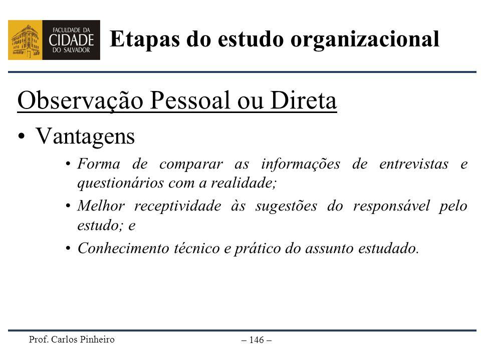 Prof. Carlos Pinheiro – 146 – Observação Pessoal ou Direta Vantagens Forma de comparar as informações de entrevistas e questionários com a realidade;