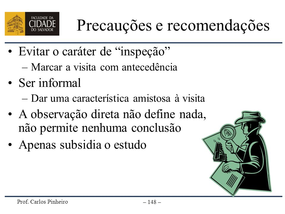 Prof. Carlos Pinheiro – 148 – Precauções e recomendações Evitar o caráter de inspeção –Marcar a visita com antecedência Ser informal –Dar uma caracter
