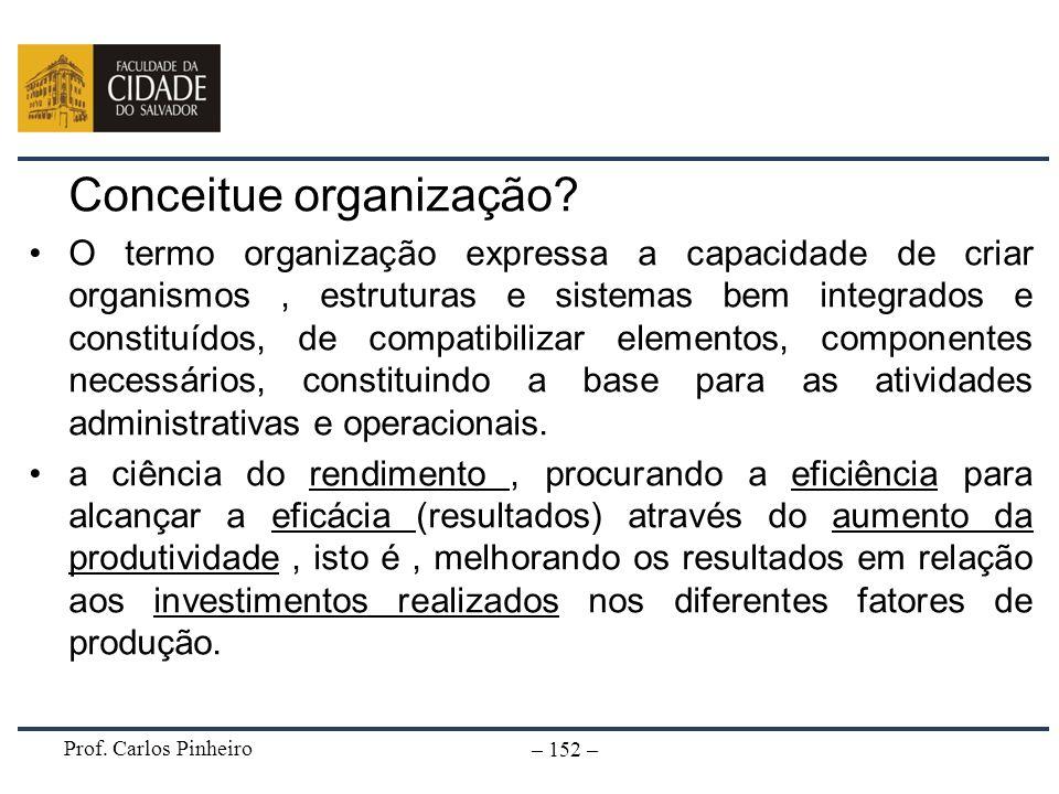 Prof. Carlos Pinheiro – 152 – Conceitue organização? O termo organização expressa a capacidade de criar organismos, estruturas e sistemas bem integrad