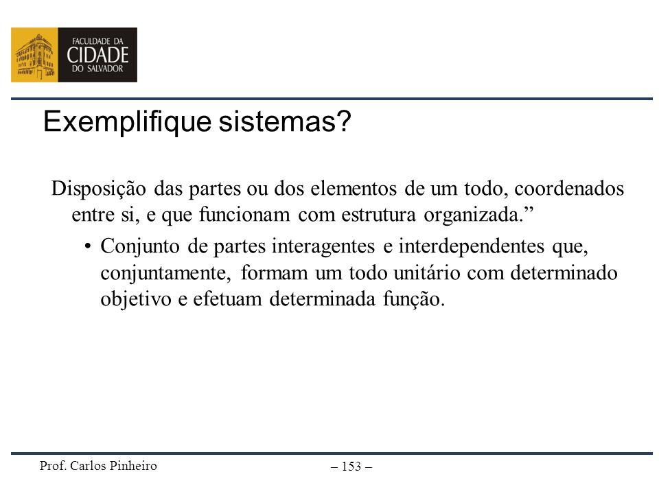 Prof. Carlos Pinheiro – 153 – Exemplifique sistemas? Disposição das partes ou dos elementos de um todo, coordenados entre si, e que funcionam com estr