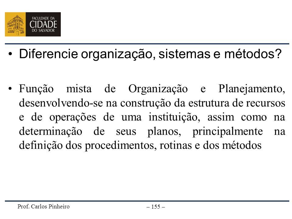Prof. Carlos Pinheiro – 155 – Diferencie organização, sistemas e métodos? Função mista de Organização e Planejamento, desenvolvendo-se na construção d