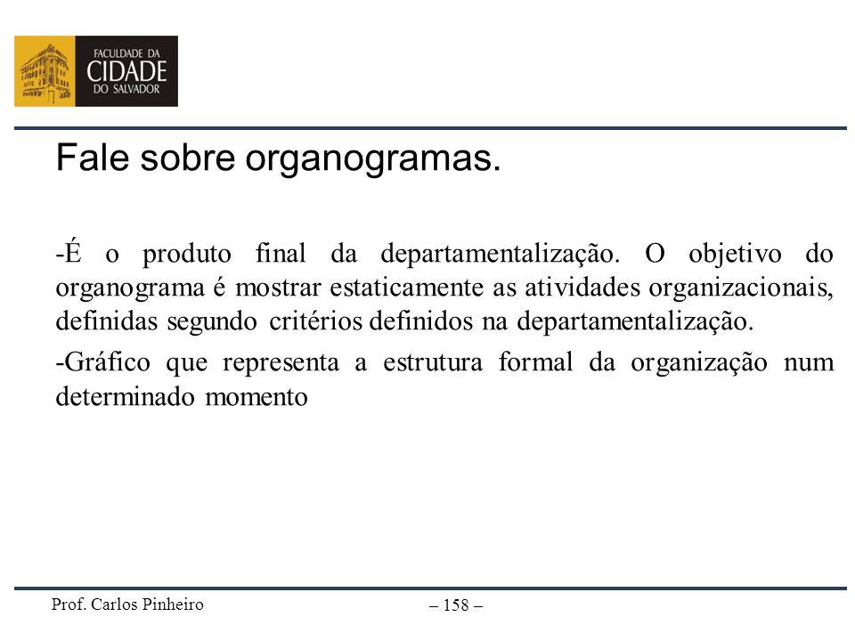 Prof. Carlos Pinheiro – 158 – Fale sobre organogramas. -É o produto final da departamentalização. O objetivo do organograma é mostrar estaticamente as