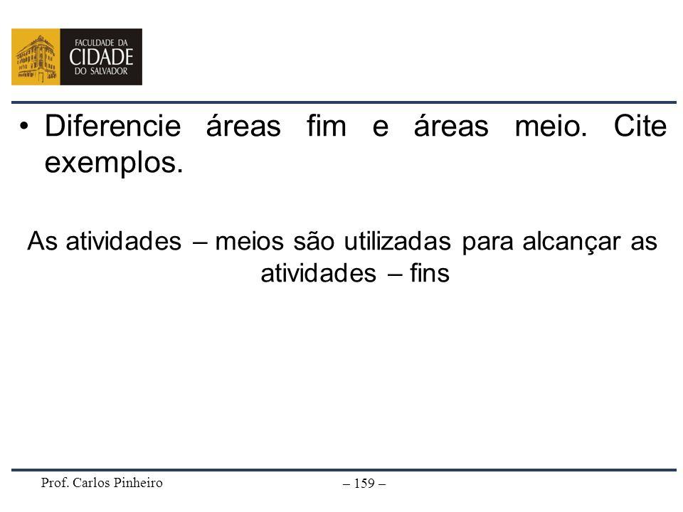 Prof. Carlos Pinheiro – 159 – Diferencie áreas fim e áreas meio. Cite exemplos. As atividades – meios são utilizadas para alcançar as atividades – fin