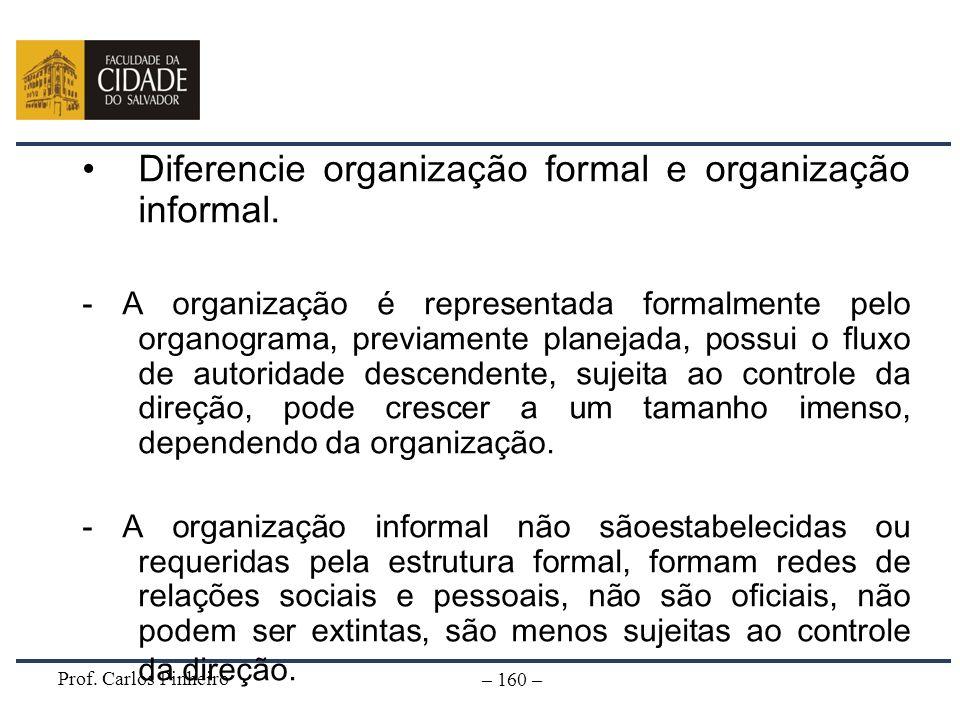 Prof. Carlos Pinheiro – 160 – Diferencie organização formal e organização informal. - A organização é representada formalmente pelo organograma, previ