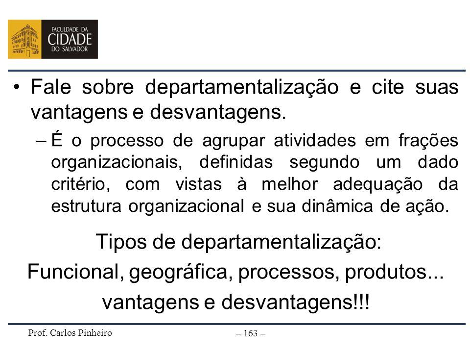 Prof. Carlos Pinheiro – 163 – Fale sobre departamentalização e cite suas vantagens e desvantagens. –É o processo de agrupar atividades em frações orga